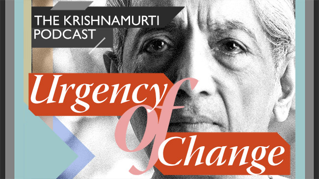 Urgency of Change – The Krishnamurti Podcast